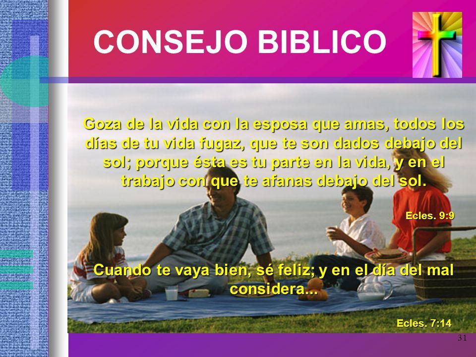31 CONSEJO BIBLICO Goza de la vida con la esposa que amas, todos los días de tu vida fugaz, que te son dados debajo del sol; porque ésta es tu parte e