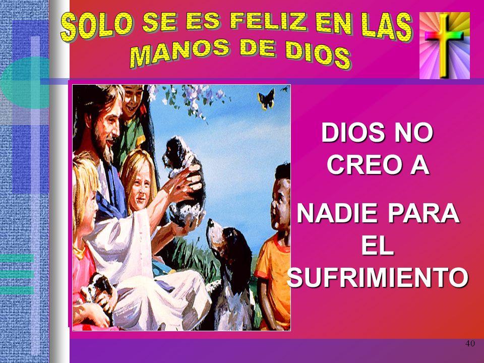 40 DIOS NO CREO A NADIE PARA EL SUFRIMIENTO