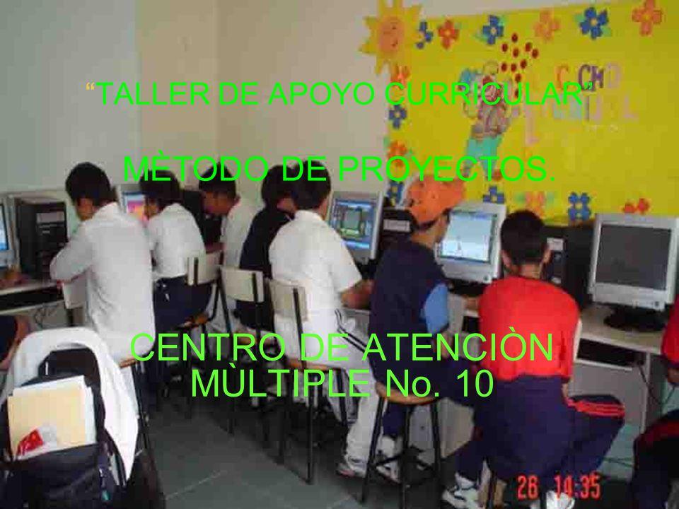 TALLER DE APOYO CURRICULAR MÈTODO DE PROYECTOS. CENTRO DE ATENCIÒN MÙLTIPLE No. 10