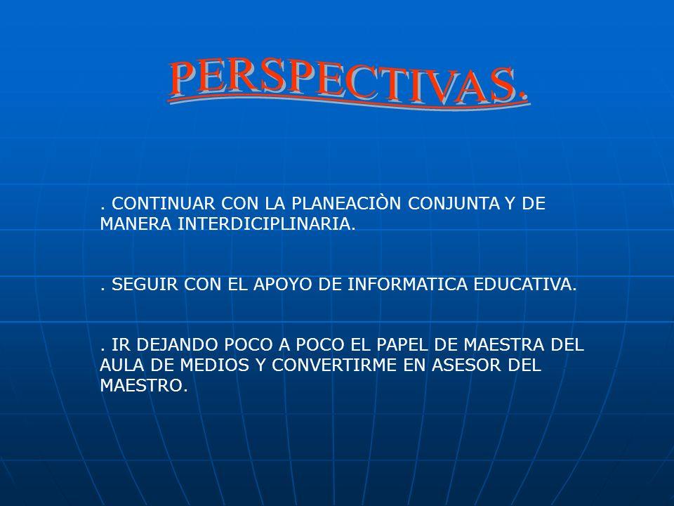 . CONTINUAR CON LA PLANEACIÒN CONJUNTA Y DE MANERA INTERDICIPLINARIA.. SEGUIR CON EL APOYO DE INFORMATICA EDUCATIVA.. IR DEJANDO POCO A EL PAPEL DE MA