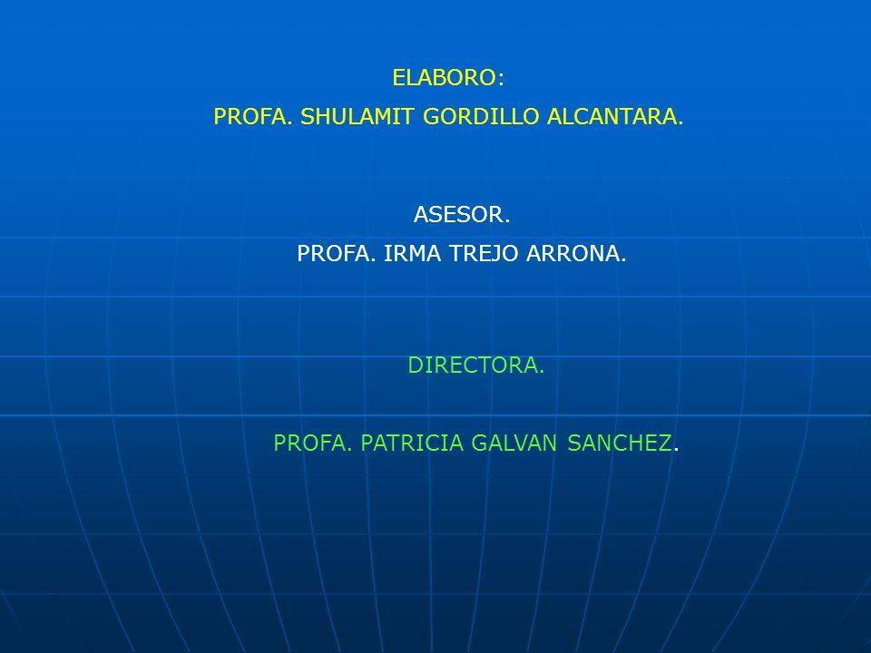 ELABORO: PROFA. SHULAMIT GORDILLO ALCANTARA. ASESOR. PROFA. IRMA TREJO ARRONA. DIRECTORA. PROFA. PATRICIA GALVAN SANCHEZ.