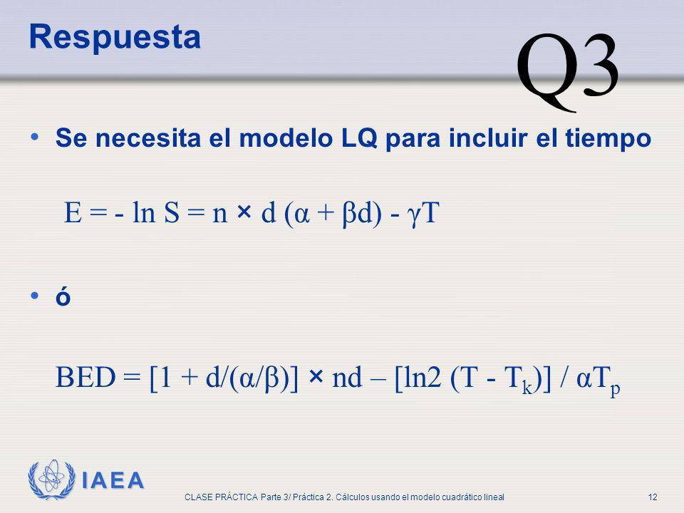 IAEA CLASE PRÁCTICA Parte 3/ Práctica 2. Cálculos usando el modelo cuadrático lineal12 Se necesita el modelo LQ para incluir el tiempo E = - ln S = n