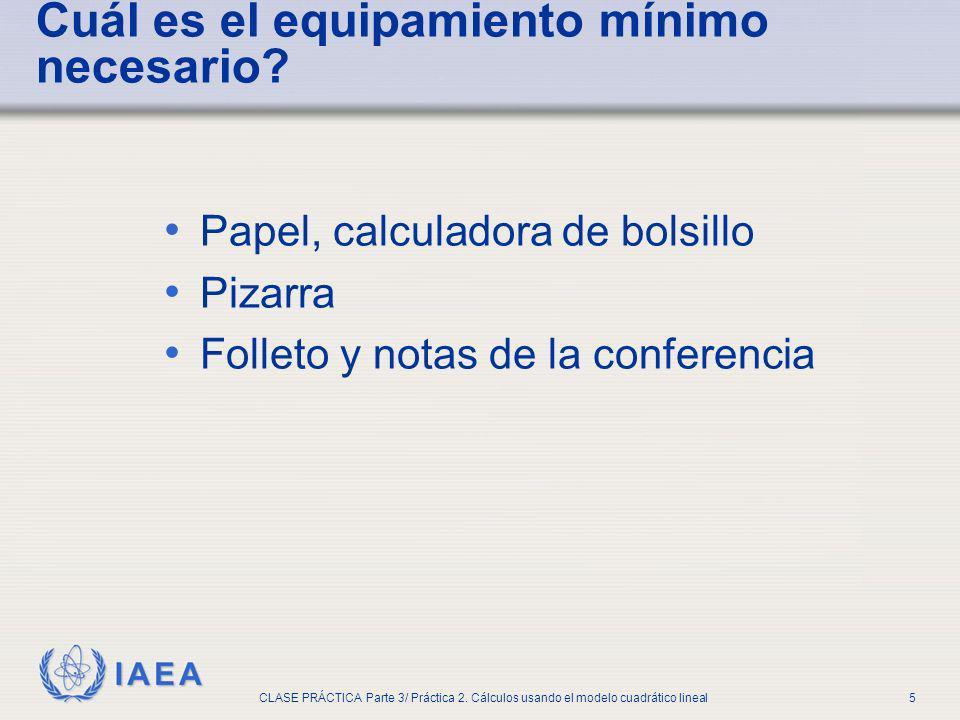 IAEA CLASE PRÁCTICA Parte 3/ Práctica 2. Cálculos usando el modelo cuadrático lineal5 Papel, calculadora de bolsillo Pizarra Folleto y notas de la con