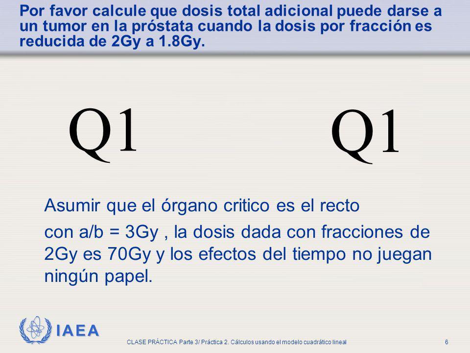 IAEA CLASE PRÁCTICA Parte 3/ Práctica 2. Cálculos usando el modelo cuadrático lineal6 Por favor calcule que dosis total adicional puede darse a un tum