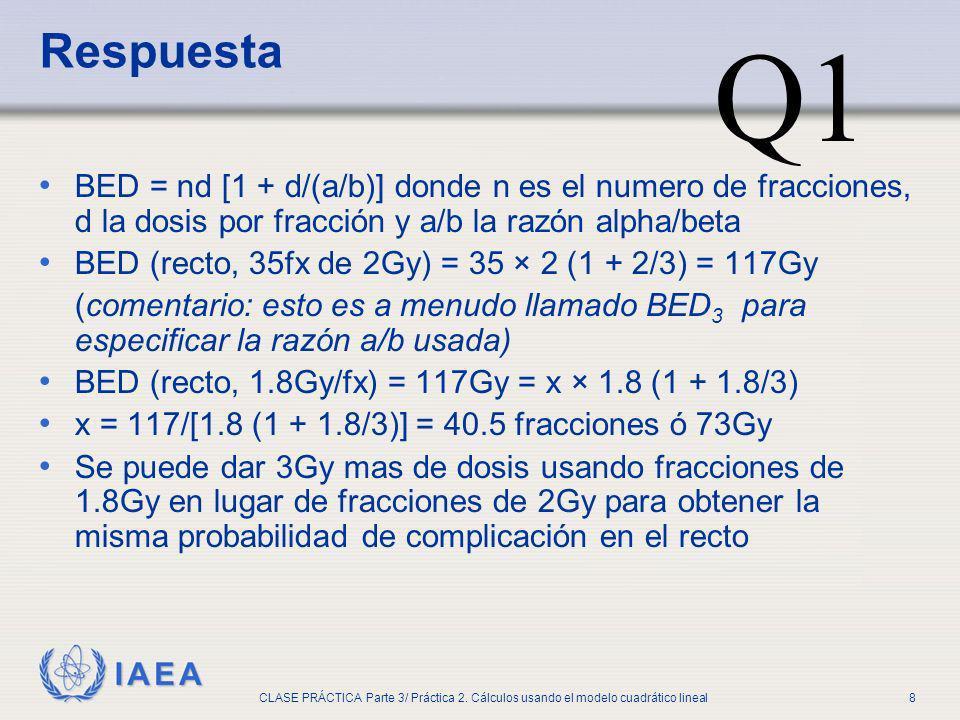 IAEA CLASE PRÁCTICA Parte 3/ Práctica 2. Cálculos usando el modelo cuadrático lineal8 Respuesta BED = nd [1 + d/(a/b)] donde n es el numero de fraccio