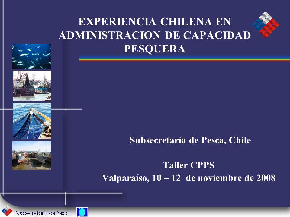 EXPERIENCIA CHILENA EN ADMINISTRACION DE CAPACIDAD PESQUERA Taller CPPS Valparaíso, 10 – 12 de noviembre de 2008 Subsecretaría de Pesca, Chile