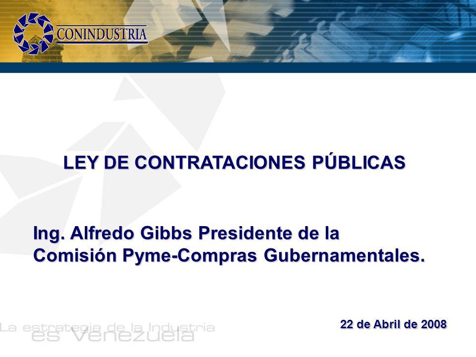 LEY DE CONTRATACIONES PÚBLICAS Ing. Alfredo Gibbs Presidente de la Comisión Pyme-Compras Gubernamentales. 22 de Abril de 2008 22 de Abril de 2008