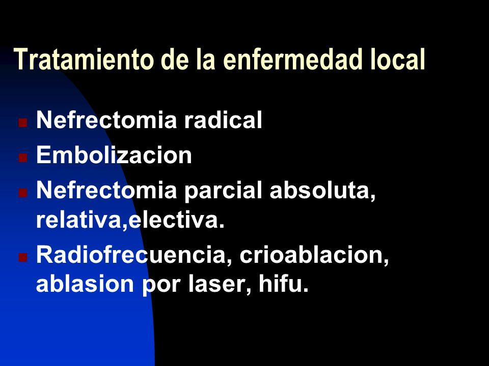 Tratamiento de la enfermedad local Nefrectomia radical Embolizacion Nefrectomia parcial absoluta, relativa,electiva. Radiofrecuencia, crioablacion, ab