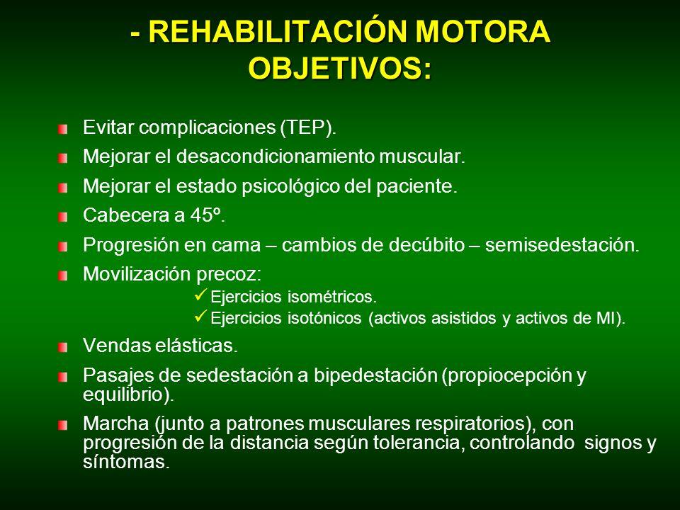 - REHABILITACIÓN MOTORA OBJETIVOS: Evitar complicaciones (TEP). Mejorar el desacondicionamiento muscular. Mejorar el estado psicológico del paciente.