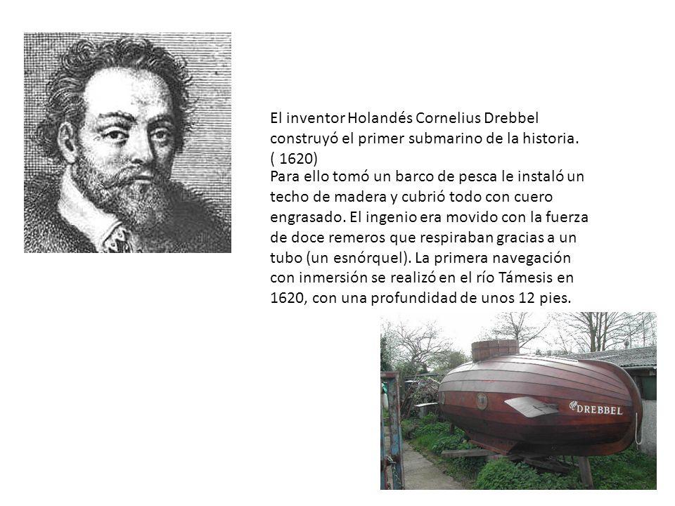 El inventor Holandés Cornelius Drebbel construyó el primer submarino de la historia. ( 1620) Para ello tomó un barco de pesca le instaló un techo de m