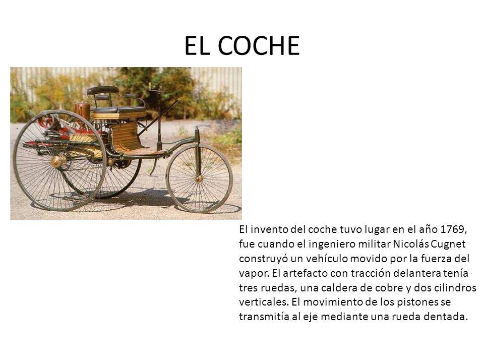 EL COCHE El invento del coche tuvo lugar en el año 1769, fue cuando el ingeniero militar Nicolás Cugnet construyó un vehículo movido por la fuerza del