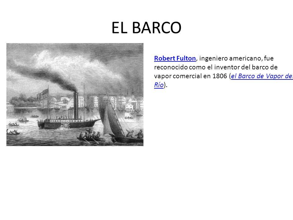 EL BARCO Robert FultonRobert Fulton, ingeniero americano, fue reconocido como el inventor del barco de vapor comercial en 1806 (el Barco de Vapor del