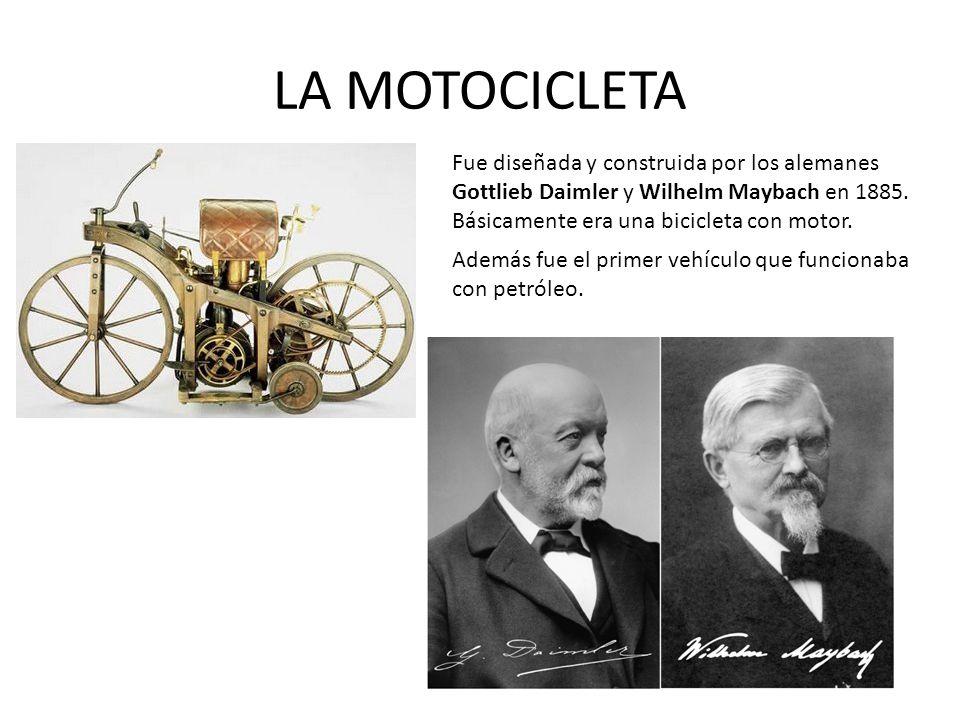 LA MOTOCICLETA Fue diseñada y construida por los alemanes Gottlieb Daimler y Wilhelm Maybach en 1885. Básicamente era una bicicleta con motor. Además