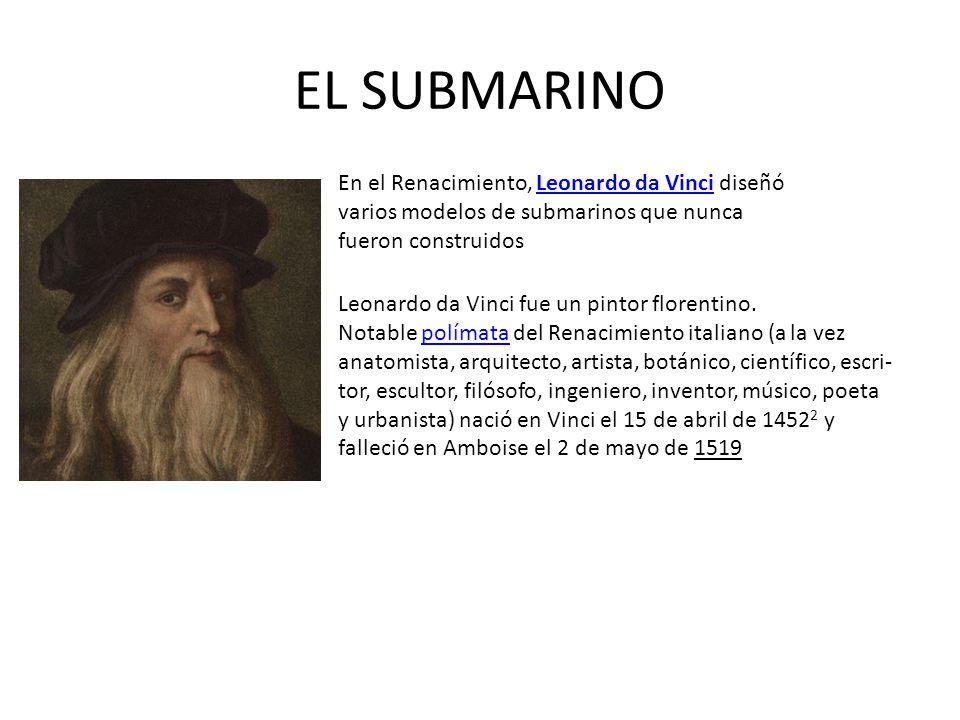 EL SUBMARINO En el Renacimiento, Leonardo da Vinci diseñó varios modelos de submarinos que nunca fueron construidosLeonardo da Vinci Leonardo da Vinci