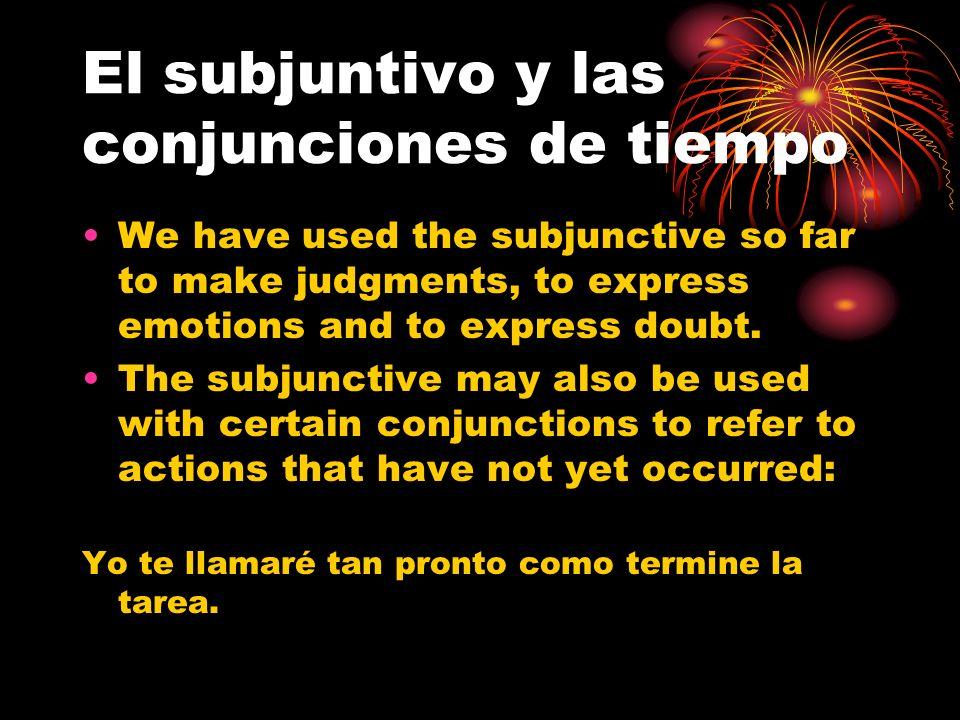 El subjuntivo y las conjunciones de tiempo We have used the subjunctive so far to make judgments, to express emotions and to express doubt. The subjun