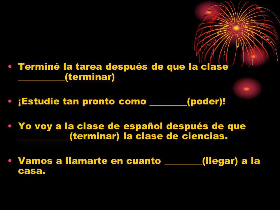 Terminé la tarea después de que la clase __________(terminar) ¡Estudie tan pronto como ________(poder)! Yo voy a la clase de español después de que __