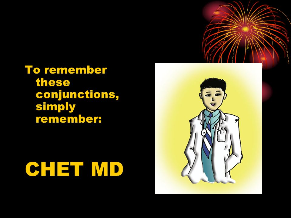 To remember these conjunctions, simply remember: CHET MD