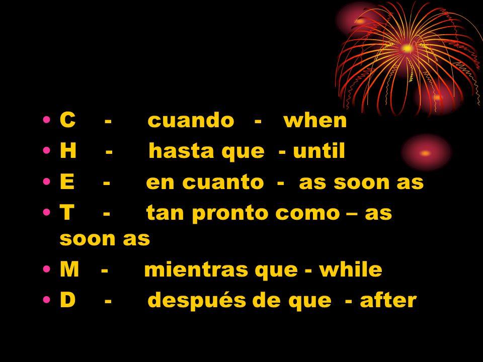 C - cuando - when H - hasta que - until E - en cuanto - as soon as T - tan pronto como – as soon as M - mientras que - while D - después de que - afte