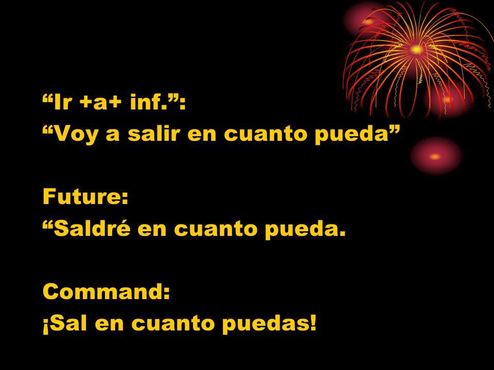 Ir +a+ inf.: Voy a salir en cuanto pueda Future: Saldré en cuanto pueda. Command: ¡Sal en cuanto puedas!
