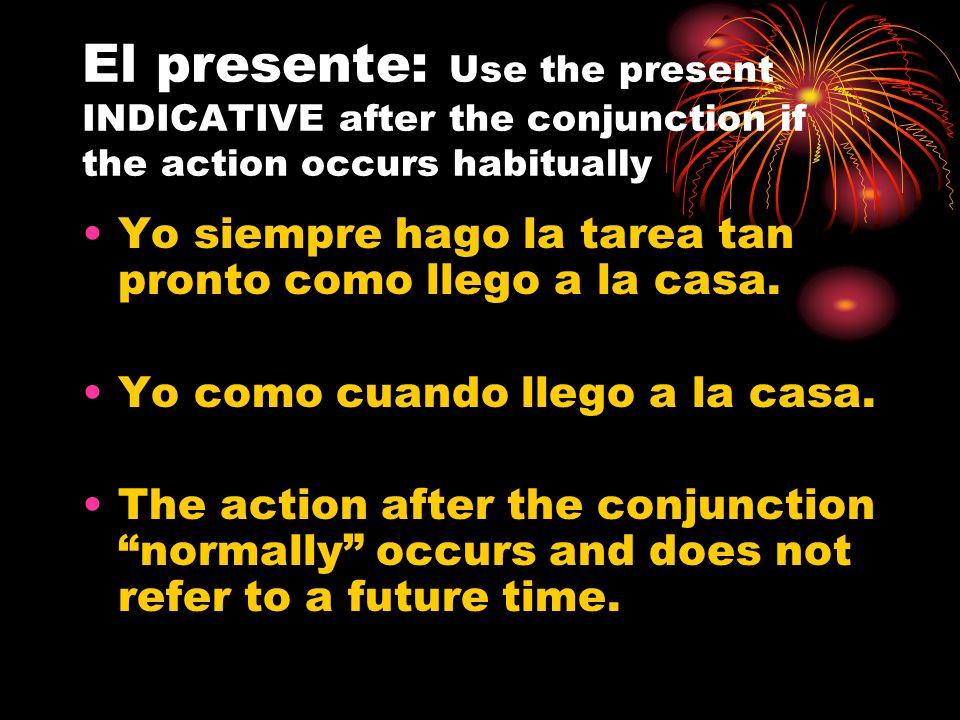 El presente: Use the present INDICATIVE after the conjunction if the action occurs habitually Yo siempre hago la tarea tan pronto como llego a la casa