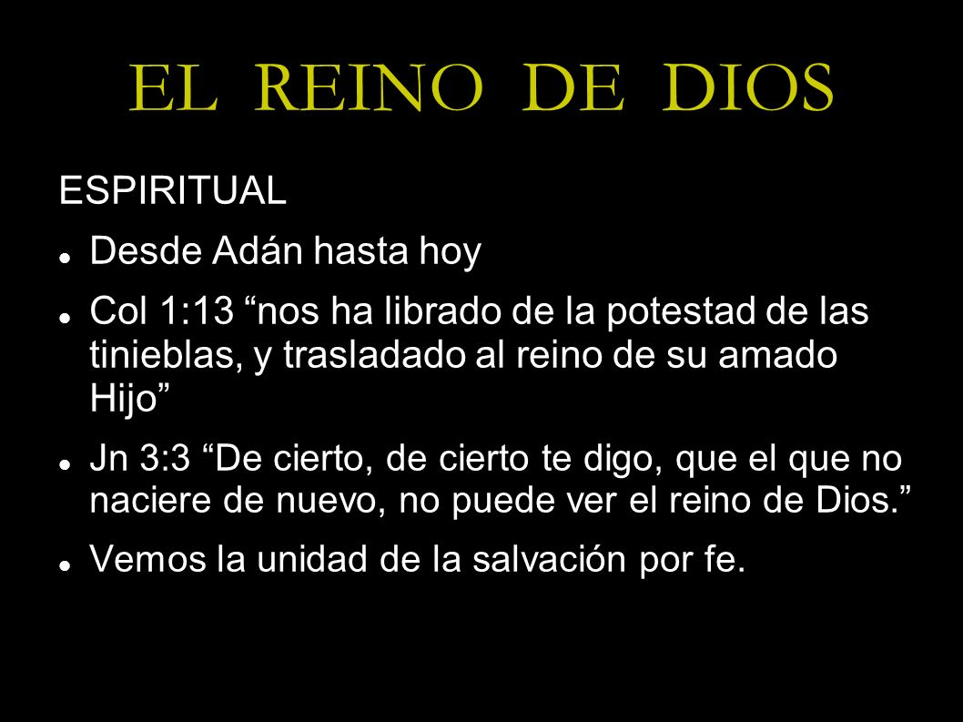 EL REINO DE DIOS ESPIRITUAL Desde Adán hasta hoy Col 1:13 nos ha librado de la potestad de las tinieblas, y trasladado al reino de su amado Hijo Jn 3: