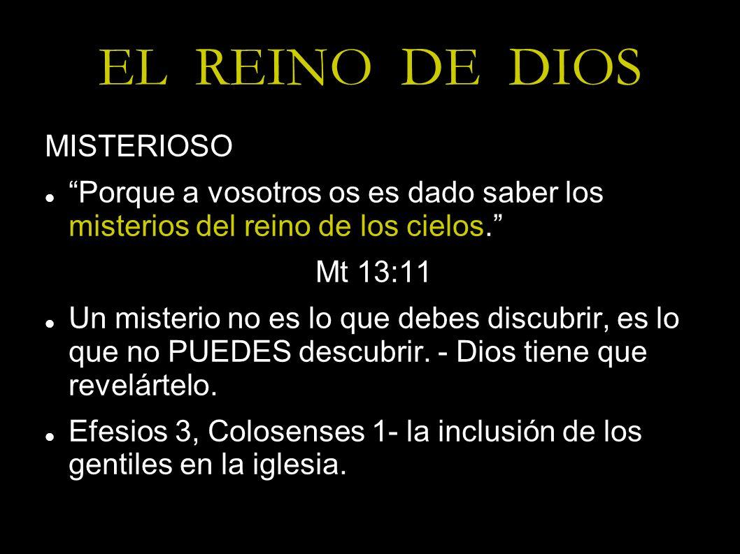 EL REINO DE DIOS MISTERIOSO Porque a vosotros os es dado saber los misterios del reino de los cielos. Mt 13:11 Un misterio no es lo que debes discubri