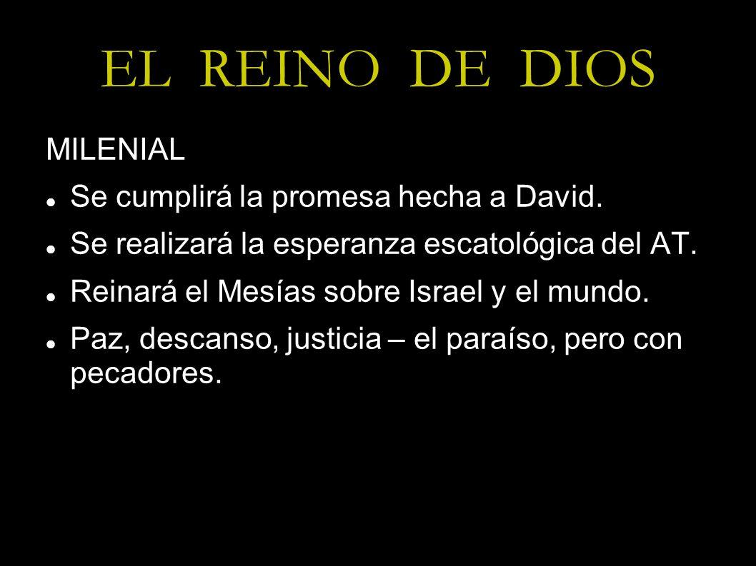 EL REINO DE DIOS MILENIAL Se cumplirá la promesa hecha a David. Se realizará la esperanza escatológica del AT. Reinará el Mesías sobre Israel y el mun