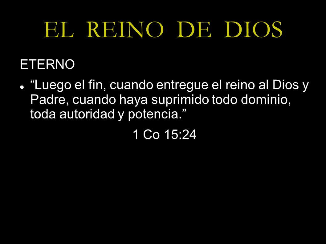EL REINO DE DIOS ETERNO Luego el fin, cuando entregue el reino al Dios y Padre, cuando haya suprimido todo dominio, toda autoridad y potencia. 1 Co 15