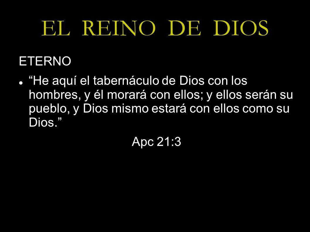 EL REINO DE DIOS ETERNO He aquí el tabernáculo de Dios con los hombres, y él morará con ellos; y ellos serán su pueblo, y Dios mismo estará con ellos