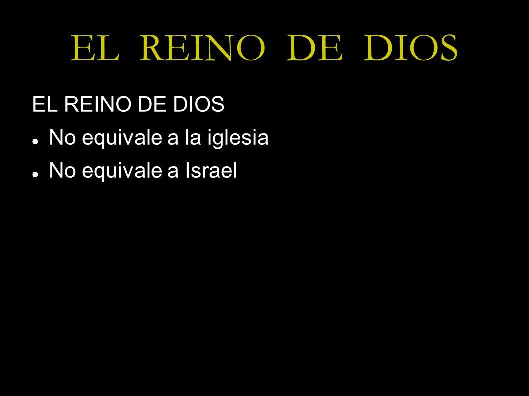 EL REINO DE DIOS No equivale a la iglesia No equivale a Israel