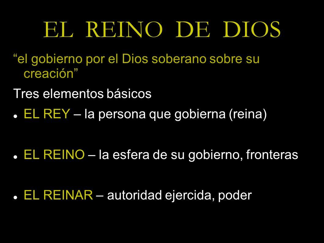 EL REINO DE DIOS el gobierno por el Dios soberano sobre su creación Tres elementos básicos EL REY – la persona que gobierna (reina) EL REINO – la esfe