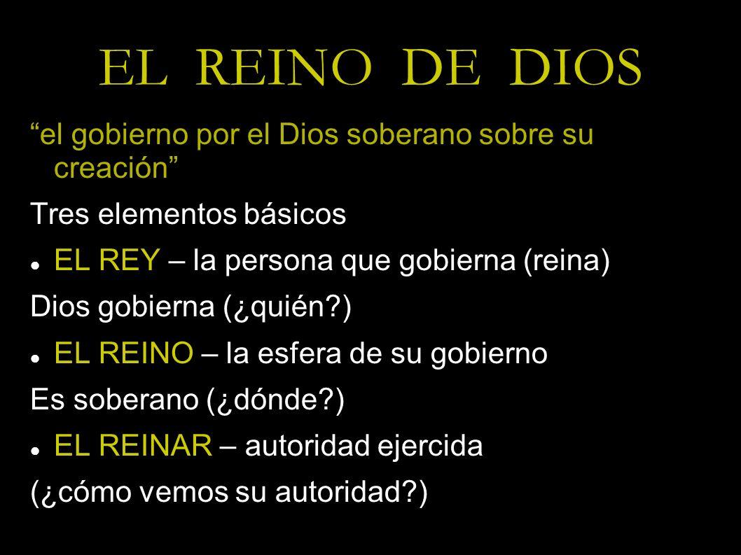 EL REINO DE DIOS el gobierno por el Dios soberano sobre su creación Tres elementos básicos EL REY – la persona que gobierna (reina) Dios gobierna (¿qu