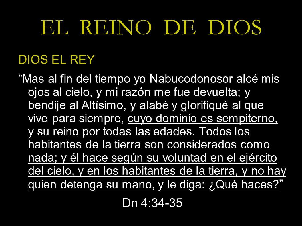 EL REINO DE DIOS DIOS EL REY Mas al fin del tiempo yo Nabucodonosor alcé mis ojos al cielo, y mi razón me fue devuelta; y bendije al Altísimo, y alabé
