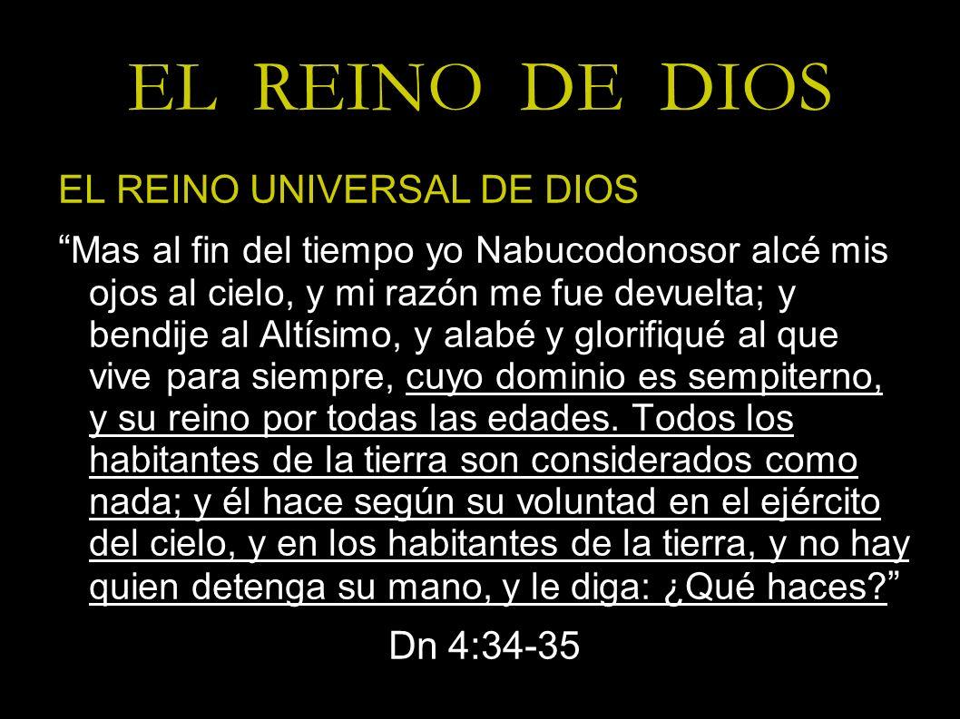 EL REINO DE DIOS EL REINO UNIVERSAL DE DIOS Mas al fin del tiempo yo Nabucodonosor alcé mis ojos al cielo, y mi razón me fue devuelta; y bendije al Al