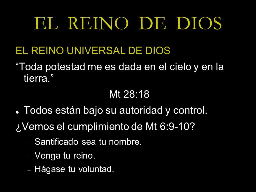 EL REINO DE DIOS EL REINO UNIVERSAL DE DIOS Toda potestad me es dada en el cielo y en la tierra. Mt 28:18 Todos están bajo su autoridad y control. ¿Ve