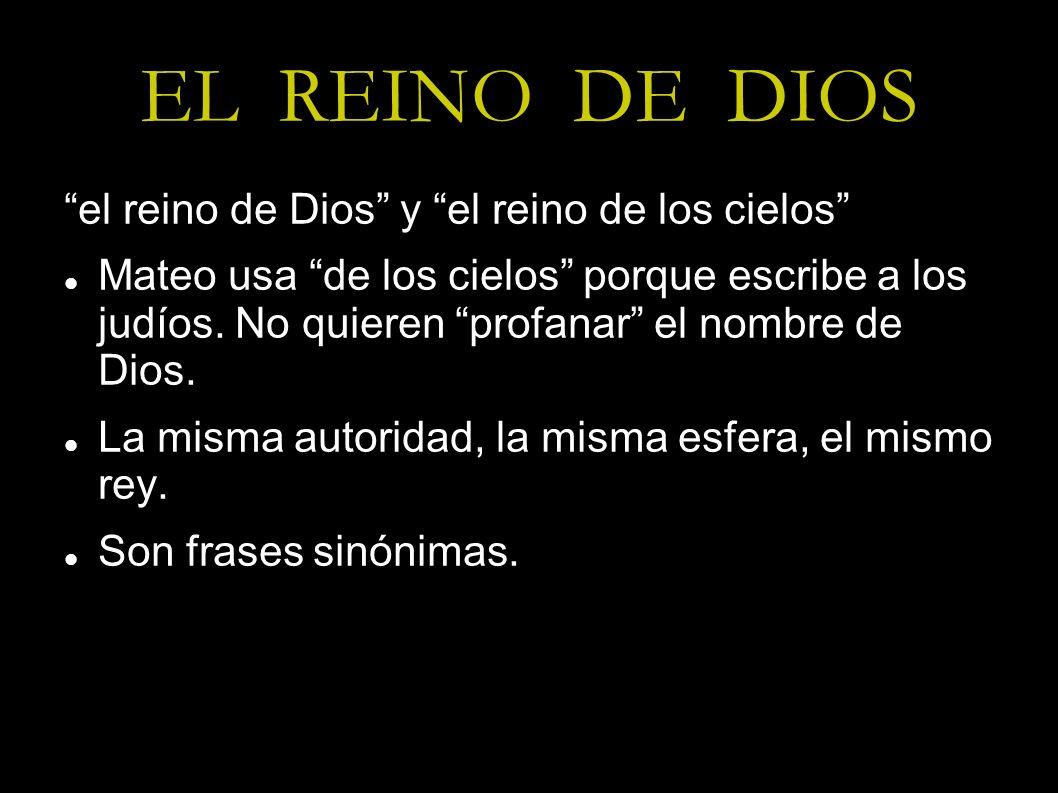 EL REINO DE DIOS el reino de Dios y el reino de los cielos Mateo usa de los cielos porque escribe a los judíos. No quieren profanar el nombre de Dios.