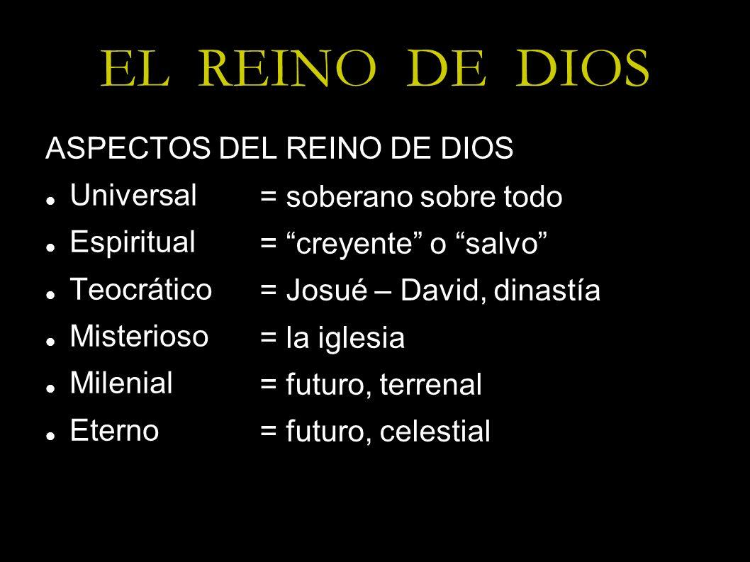 EL REINO DE DIOS ASPECTOS DEL REINO DE DIOS Universal Espiritual Teocrático Misterioso Milenial Eterno = soberano sobre todo = creyente o salvo = Josu