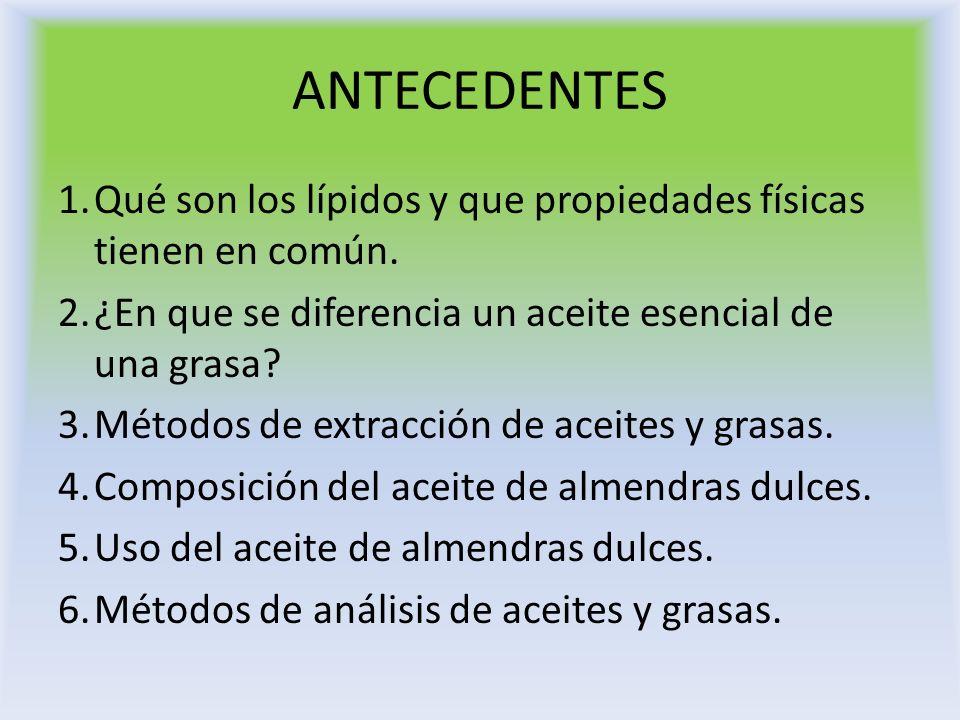 ANTECEDENTES 1.Qué son los lípidos y que propiedades físicas tienen en común. 2.¿En que se diferencia un aceite esencial de una grasa? 3.Métodos de ex