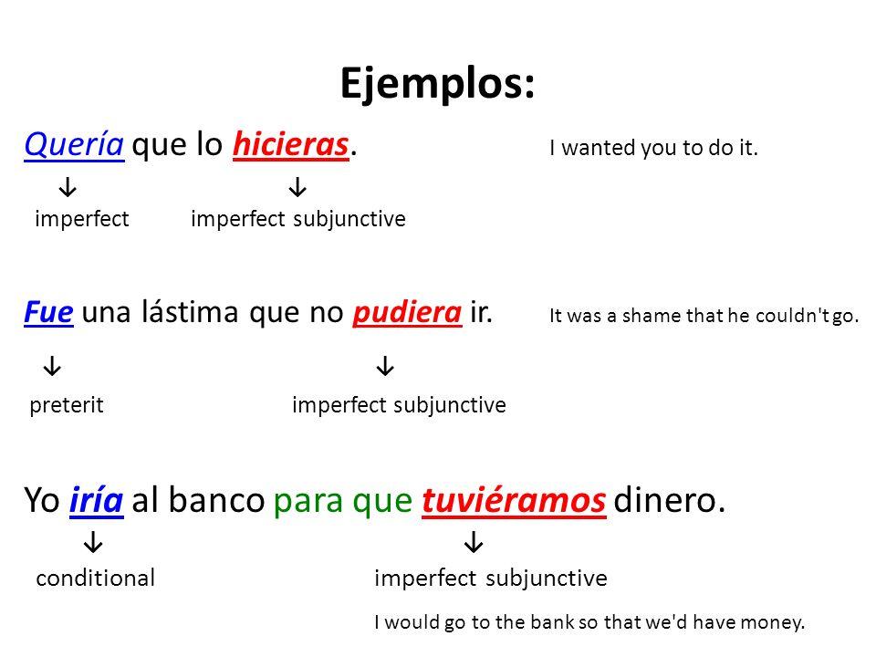 Ejemplos: Quería que lo hicieras. I wanted you to do it. imperfect imperfect subjunctive Fue una lástima que no pudiera ir. It was a shame that he cou