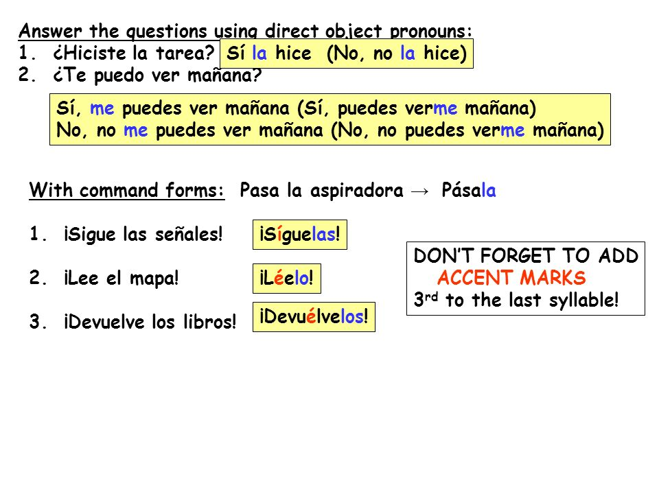 Answer the questions using direct object pronouns: 1. ¿Hiciste la tarea? 2. ¿Te puedo ver mañana? With command forms: Pasa la aspiradora Pásala 1. ¡Si