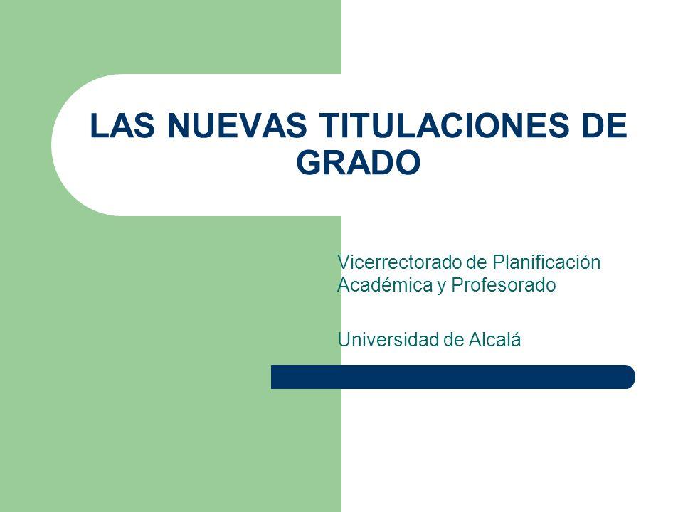 LAS NUEVAS TITULACIONES DE GRADO Vicerrectorado de Planificación Académica y Profesorado Universidad de Alcalá