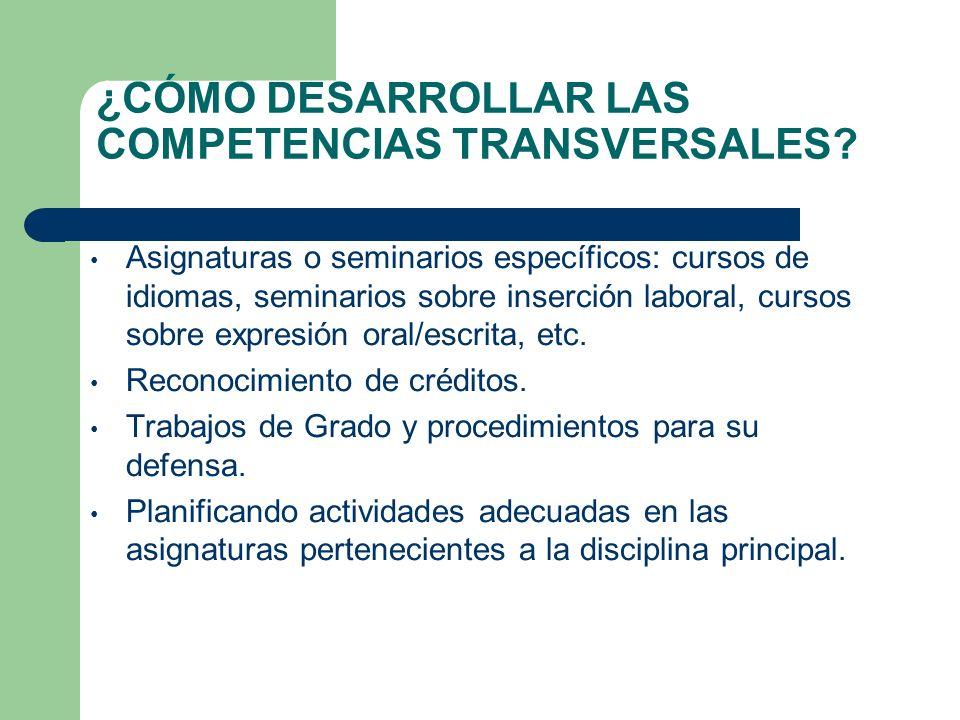 ¿CÓMO DESARROLLAR LAS COMPETENCIAS TRANSVERSALES? Asignaturas o seminarios específicos: cursos de idiomas, seminarios sobre inserción laboral, cursos