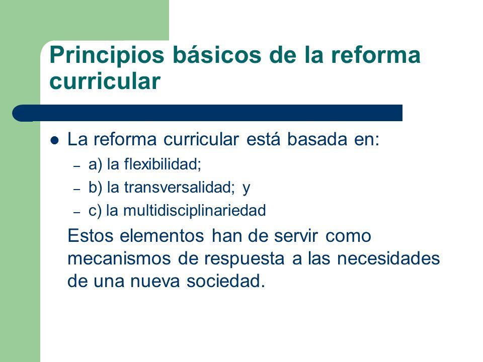 Principios básicos de la reforma curricular La reforma curricular está basada en: – a) la flexibilidad; – b) la transversalidad; y – c) la multidiscip