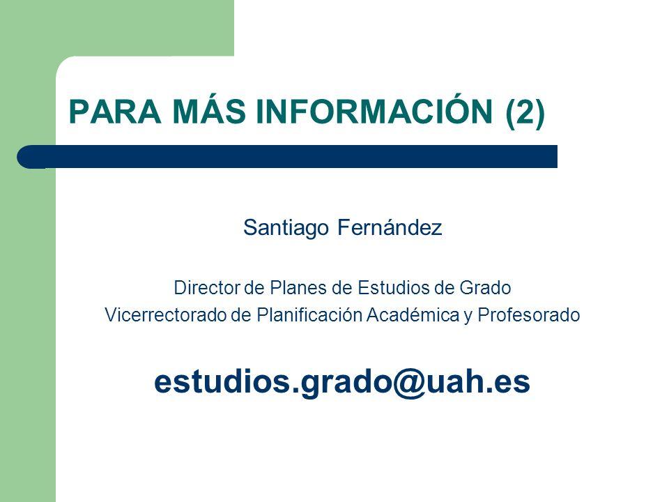 PARA MÁS INFORMACIÓN (2) Santiago Fernández Director de Planes de Estudios de Grado Vicerrectorado de Planificación Académica y Profesorado estudios.g