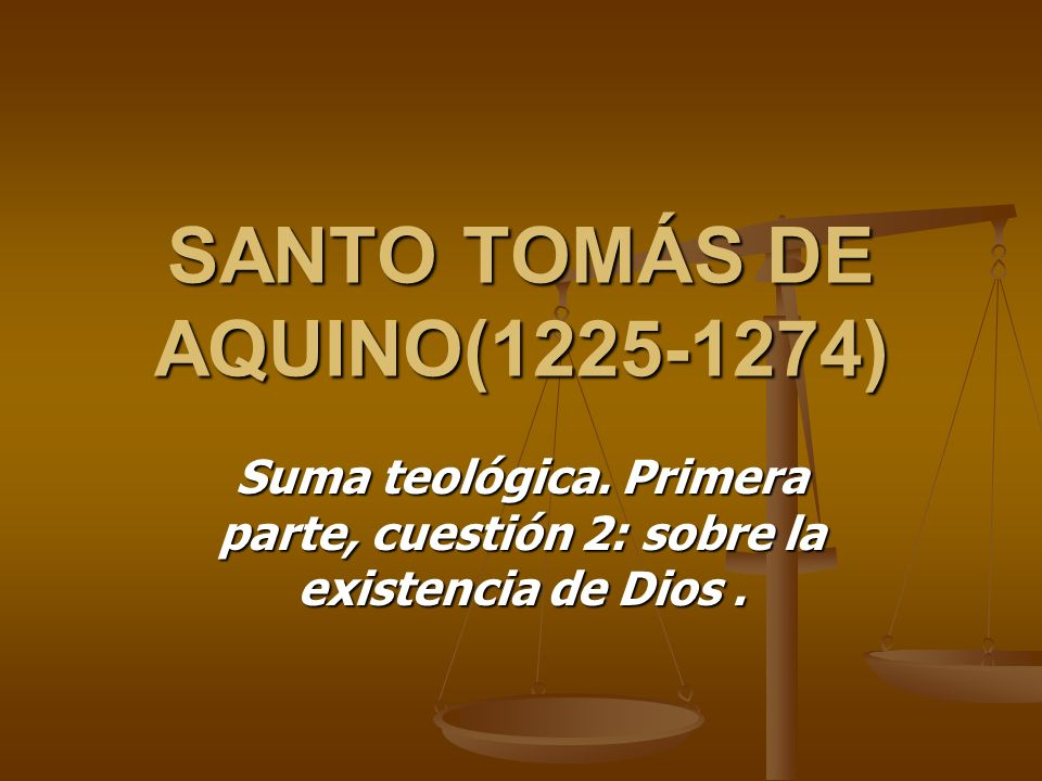 SANTO TOMÁS DE AQUINO(1225-1274) Suma teológica. Primera parte, cuestión 2: sobre la existencia de Dios.
