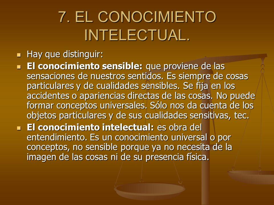 7. EL CONOCIMIENTO INTELECTUAL. Hay que distinguir: Hay que distinguir: El conocimiento sensible: que proviene de las sensaciones de nuestros sentidos