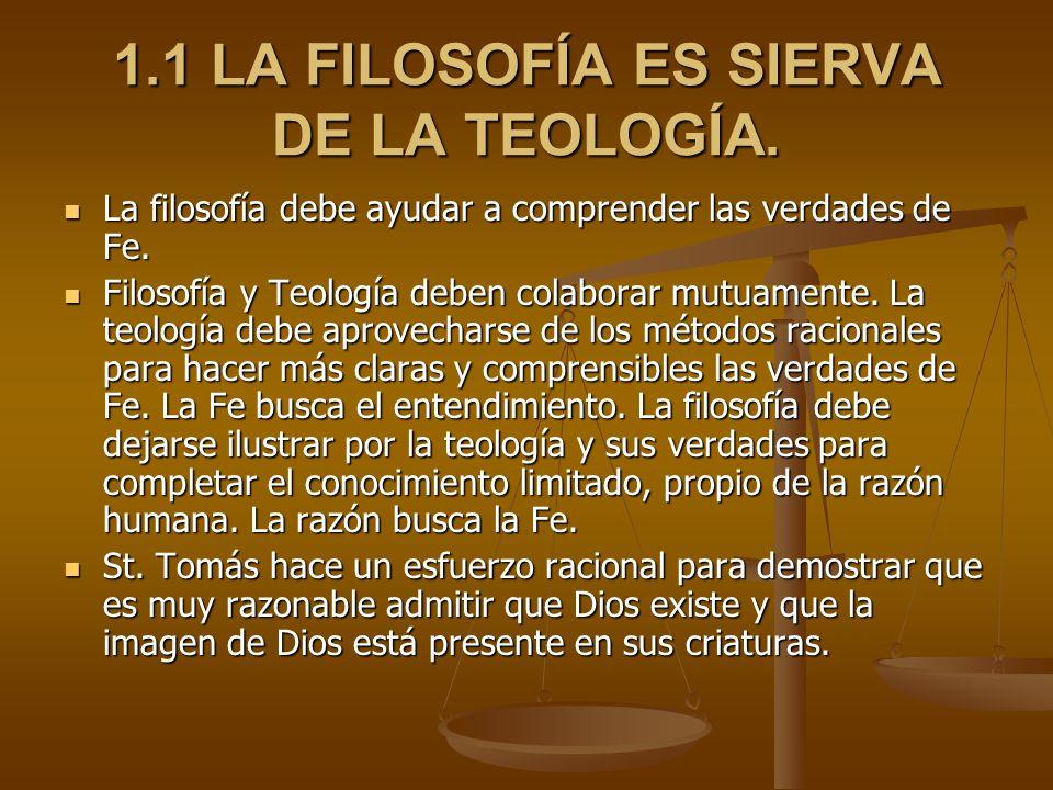 1.1 LA FILOSOFÍA ES SIERVA DE LA TEOLOGÍA. La filosofía debe ayudar a comprender las verdades de Fe. La filosofía debe ayudar a comprender las verdade
