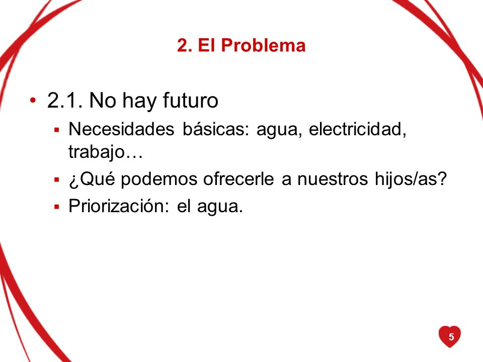 5 2. El Problema 2.1. No hay futuro Necesidades básicas: agua, electricidad, trabajo… ¿Qué podemos ofrecerle a nuestros hijos/as? Priorización: el agu