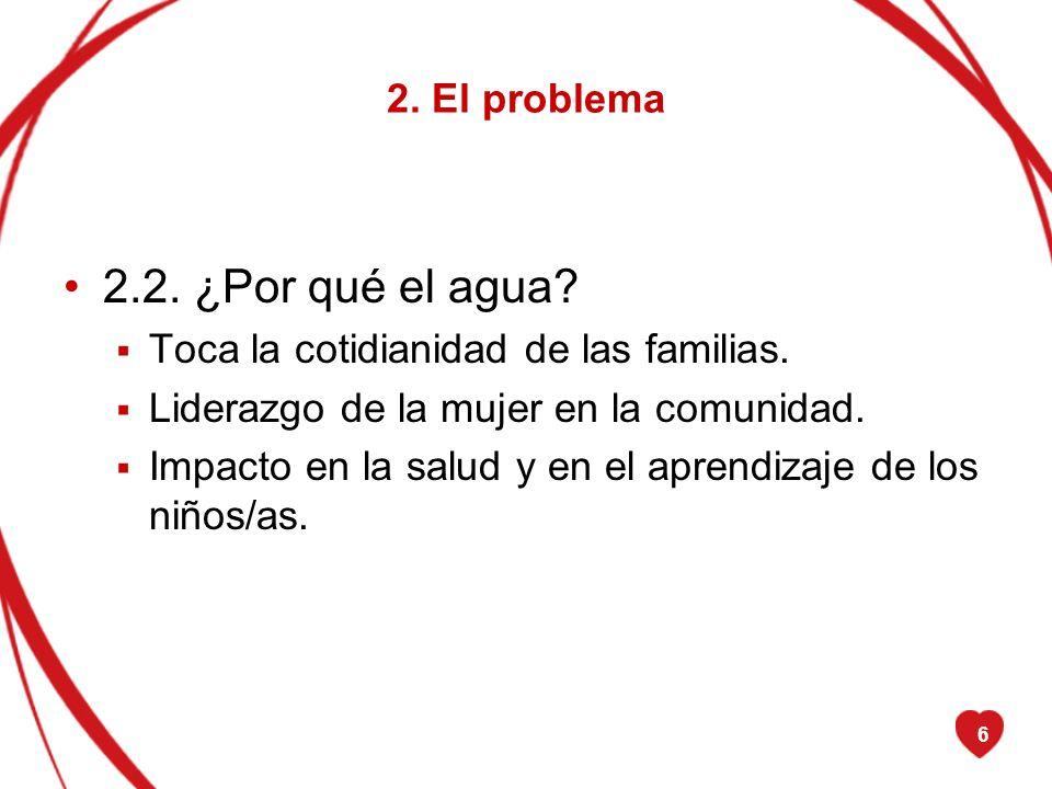 6 2. El problema 2.2. ¿Por qué el agua? Toca la cotidianidad de las familias. Liderazgo de la mujer en la comunidad. Impacto en la salud y en el apren