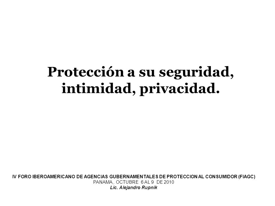 Protección a su seguridad, intimidad, privacidad. IV FORO IBEROAMERICANO DE AGENCIAS GUBERNAMENTALES DE PROTECCION AL CONSUMIDOR (FIAGC) PANAMA,. OCTU